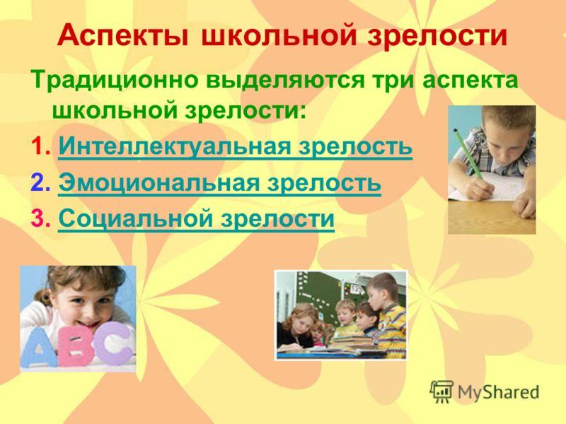 Аспекты школьной зрелости Традиционно выделяются три аспекта школьной зрелости: 1. Интеллектуальная зрелостьИнтеллектуальная зрелость 2. Эмоциональная зрелостьЭмоциональная зрелость 3. Социальной зрелостиСоциальной зрелости