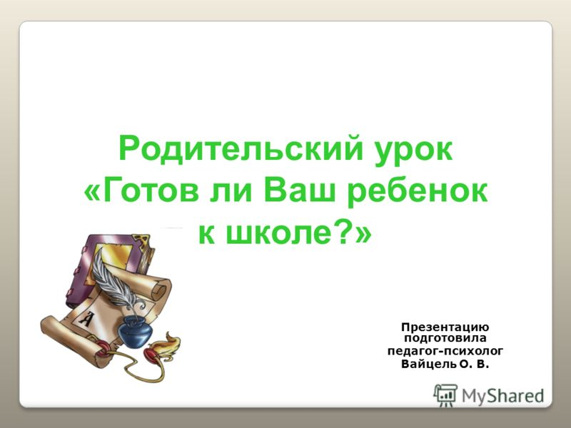 Презентацию подготовила педагог-психолог Вайцель О. В. Родительский урок «Готов ли Ваш ребенок к школе?»