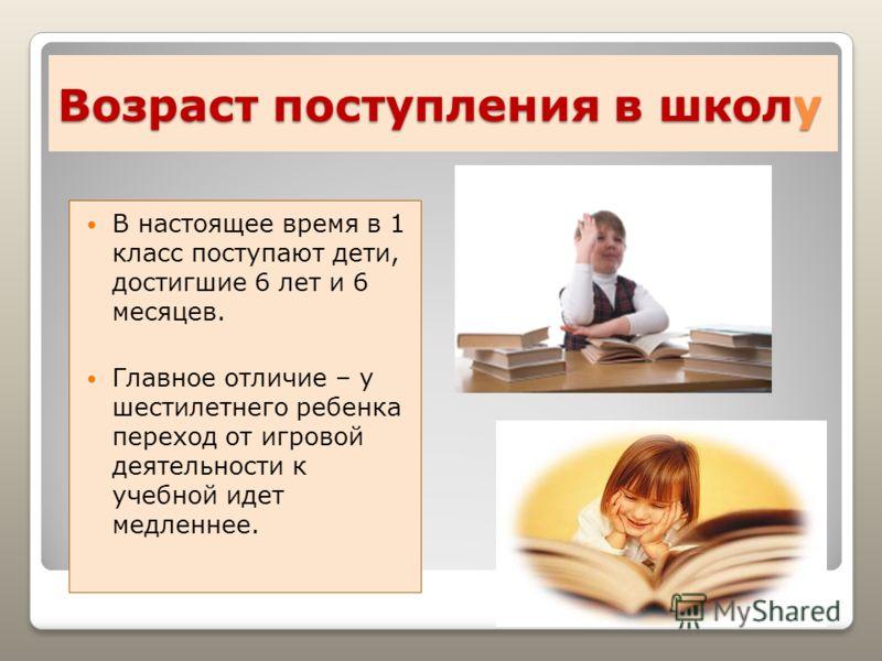 Возраст поступления в школу В настоящее время в 1 класс поступают дети, достигшие 6 лет и 6 месяцев. Главное отличие – у шестилетнего ребенка переход от игровой деятельности к учебной идет медленнее.