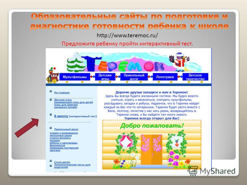 http://www.teremoc.ru/ Предложите ребенку пройти интерактивный тест.