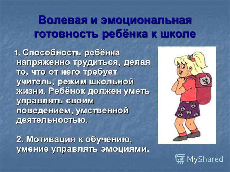 Волевая и эмоциональная готовность ребёнка к школе 1. Способность ребёнка напряженно трудиться, делая то, что от него требует учитель, режим школьной жизни. Ребёнок должен уметь управлять своим поведением, умственной деятельностью. 2. Мотивация к обу