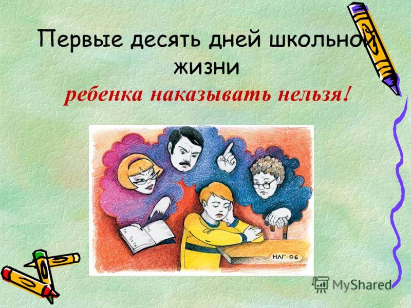 Первые десять дней школьной жизни ребенка наказывать нельзя !