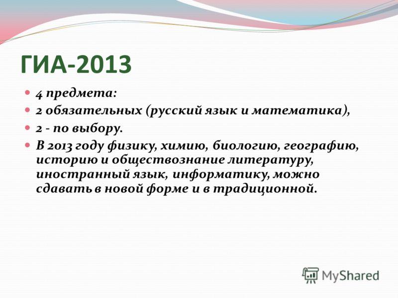 ГИА-2013 4 предмета: 2 обязательных (русский язык и математика), 2 - по выбору. В 2013 году физику, химию, биологию, географию, историю и обществознание литературу, иностранный язык, информатику, можно сдавать в новой форме и в традиционной.