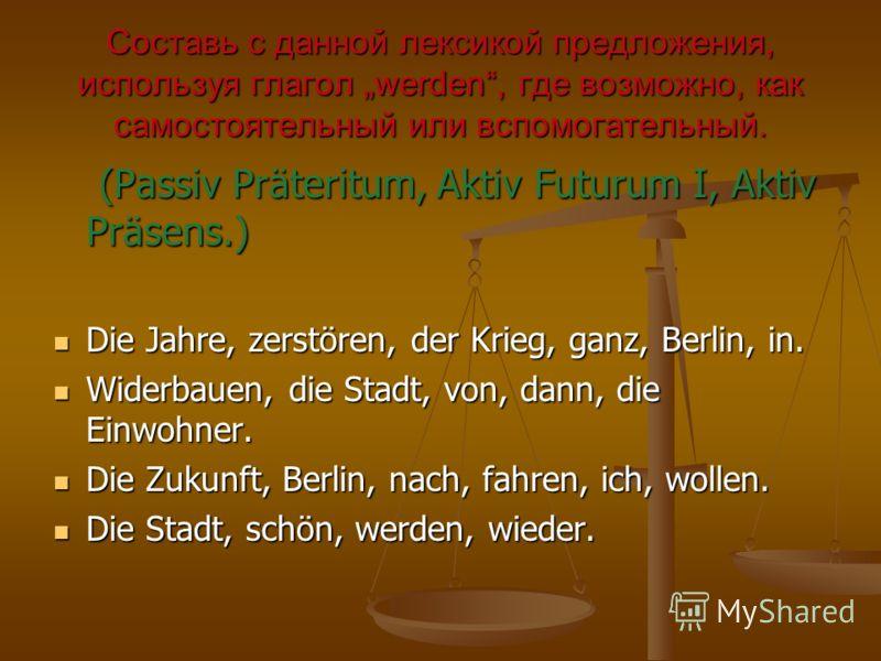 Составь с данной лексикой предложения, используя глагол werden, где возможно, как самостоятельный или вспомогательный. (Passiv Präteritum, Aktiv Futurum I, Aktiv Präsens.) (Passiv Präteritum, Aktiv Futurum I, Aktiv Präsens.) Die Jahre, zerstören, der