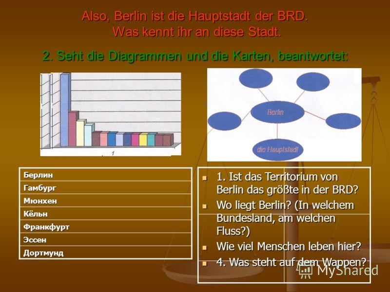 Also, Berlin ist die Hauptstadt der BRD. Was kennt ihr an diese Stadt. 2. Seht die Diagrammen und die Karten, beantwortet: 1. Ist das Territorium von Berlin das größte in der BRD? 1. Ist das Territorium von Berlin das größte in der BRD? Wo liegt Berl