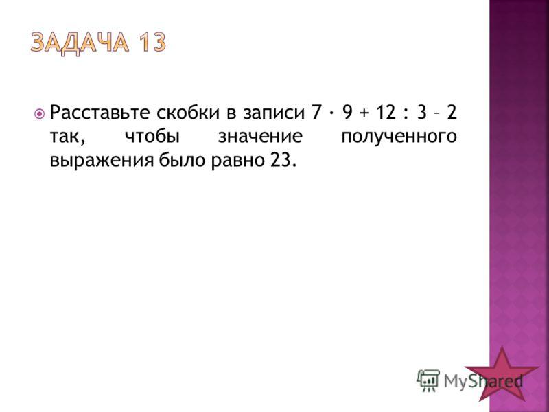 Расставьте скобки в записи 7 · 9 + 12 : 3 – 2 так, чтобы значение полученного выражения было равно 23.