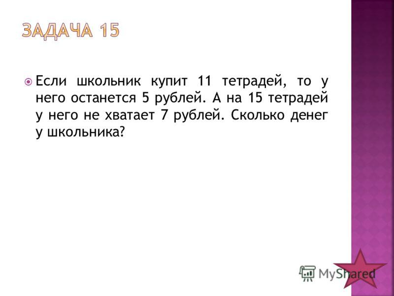 Если школьник купит 11 тетрадей, то у него останется 5 рублей. А на 15 тетрадей у него не хватает 7 рублей. Сколько денег у школьника?