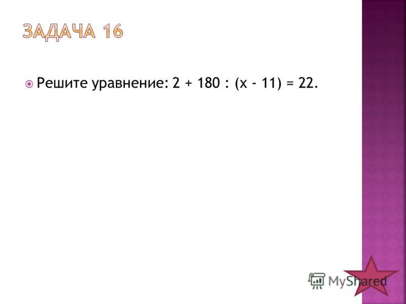 Решите уравнение: 2 + 180 : (х - 11) = 22.