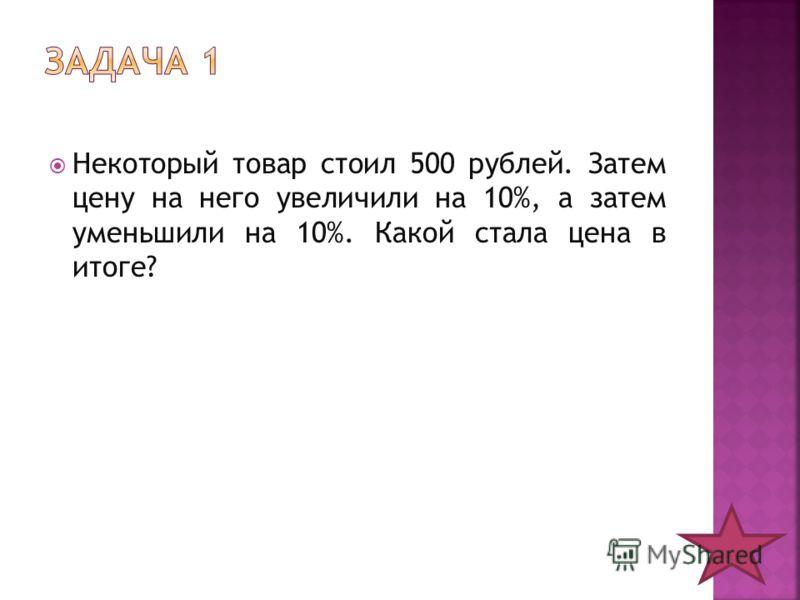Некоторый товар стоил 500 рублей. Затем цену на него увеличили на 10%, а затем уменьшили на 10%. Какой стала цена в итоге?