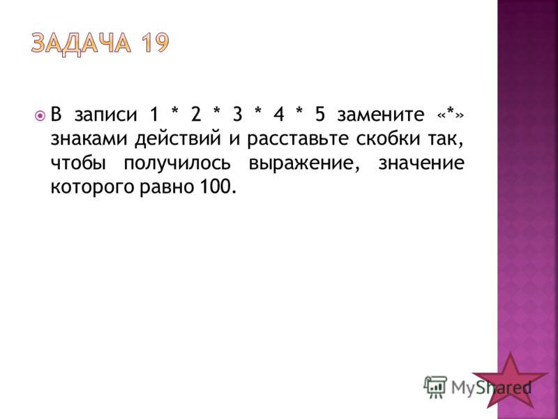 В записи 1 * 2 * 3 * 4 * 5 замените «*» знаками действий и расставьте скобки так, чтобы получилось выражение, значение которого равно 100.