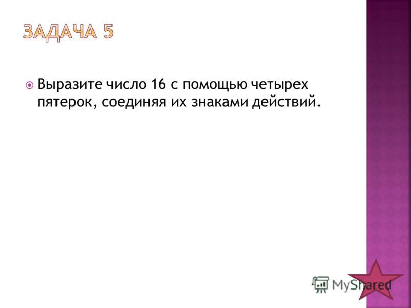 Выразите число 16 с помощью четырех пятерок, соединяя их знаками действий.