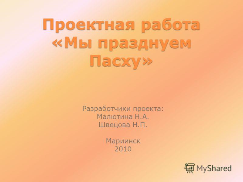 Проектная работа «Мы празднуем Пасху» Разработчики проекта: Малютина Н.А. Швецова Н.П. Мариинск 2010