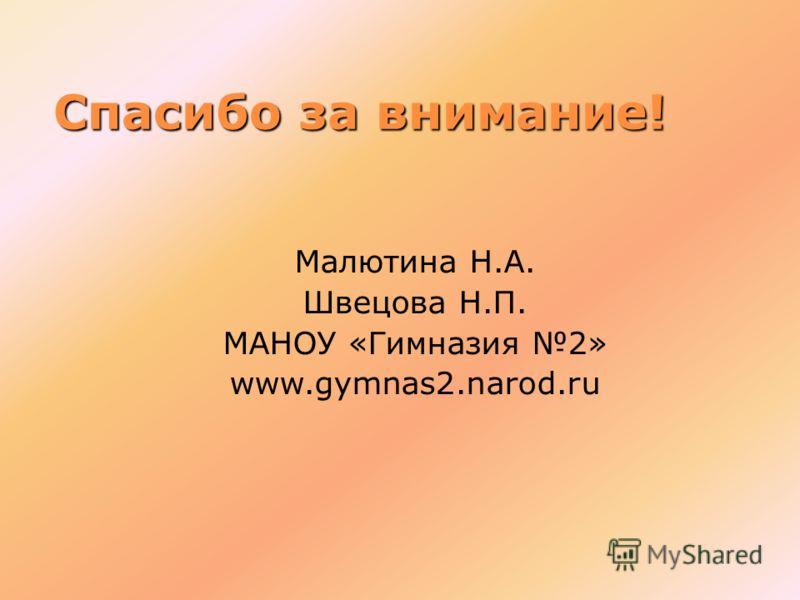 Спасибо за внимание! Малютина Н.А. Швецова Н.П. МАНОУ «Гимназия 2» www.gymnas2.narod.ru