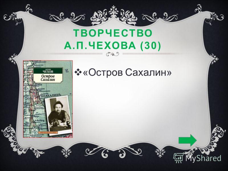 ТВОРЧЕСТВО А.П.ЧЕХОВА (30) «Остров Сахалин»