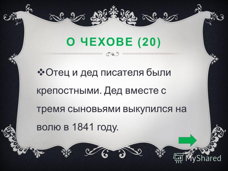 О ЧЕХОВЕ (20) Отец и дед писателя были крепостными. Дед вместе с тремя сыновьями выкупился на волю в 1841 году.