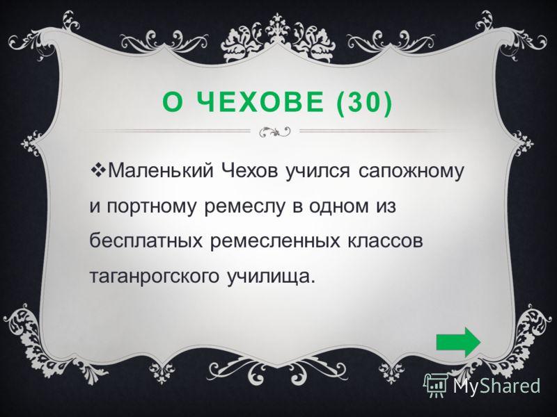 О ЧЕХОВЕ (30) Маленький Чехов учился сапожному и портному ремеслу в одном из бесплатных ремесленных классов таганрогского училища.