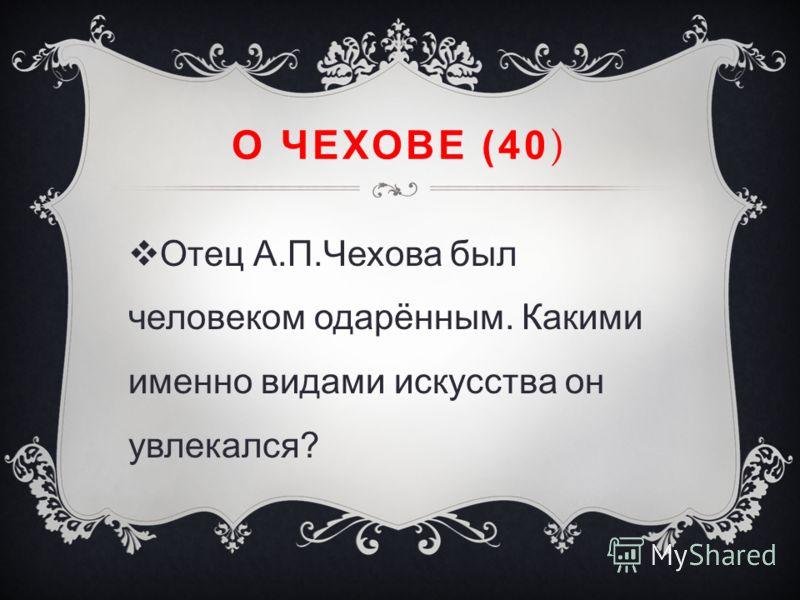 О ЧЕХОВЕ (40 ) Отец А.П.Чехова был человеком одарённым. Какими именно видами искусства он увлекался?