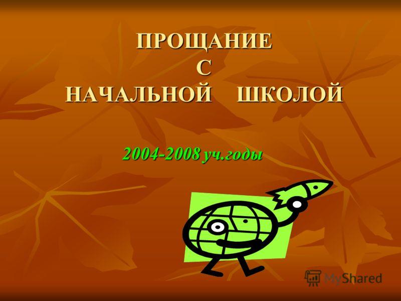 ПРОЩАНИЕ С НАЧАЛЬНОЙ ШКОЛОЙ 2004-2008 уч.годы