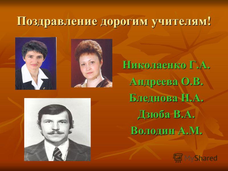 Поздравление дорогим учителям! Николаенко Г.А. Андреева О.В. Бледнова Н.А. Дзюба В.А. Володин А.М.