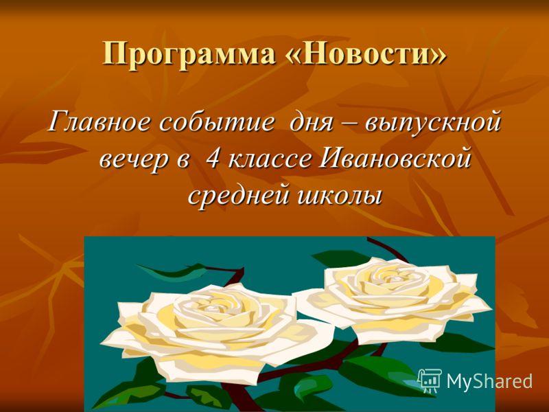 Программа «Новости» Главное событие дня – выпускной вечер в 4 классе Ивановской средней школы