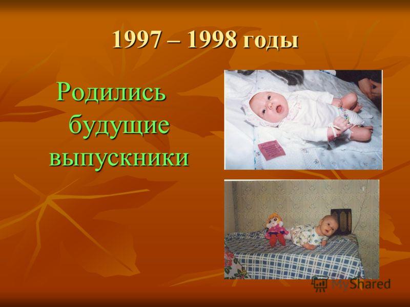 1997 – 1998 годы Родились будущие выпускники