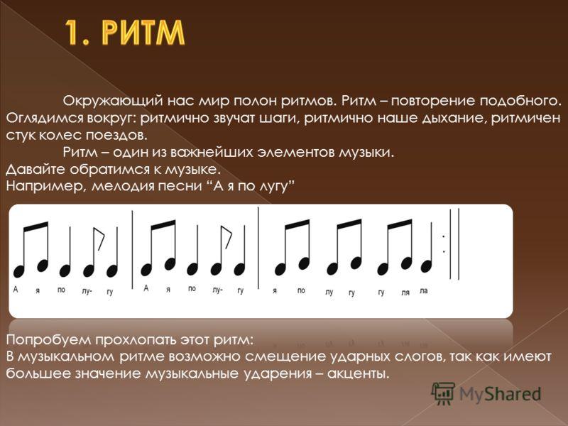 Окружающий нас мир полон ритмов. Ритм – повторение подобного. Оглядимся вокруг: ритмично звучат шаги, ритмично наше дыхание, ритмичен стук колес поездов. Ритм – один из важнейших элементов музыки. Давайте обратимся к музыке. Например, мелодия песни А