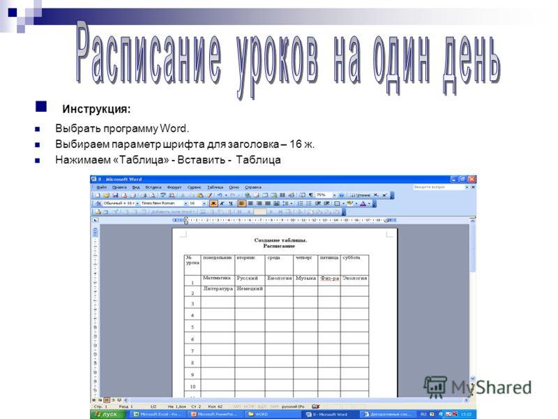 Инструкция: Выбрать программу Word. Выбираем параметр шрифта для заголовка – 16 ж. Нажимаем «Таблица» - Вставить - Таблица