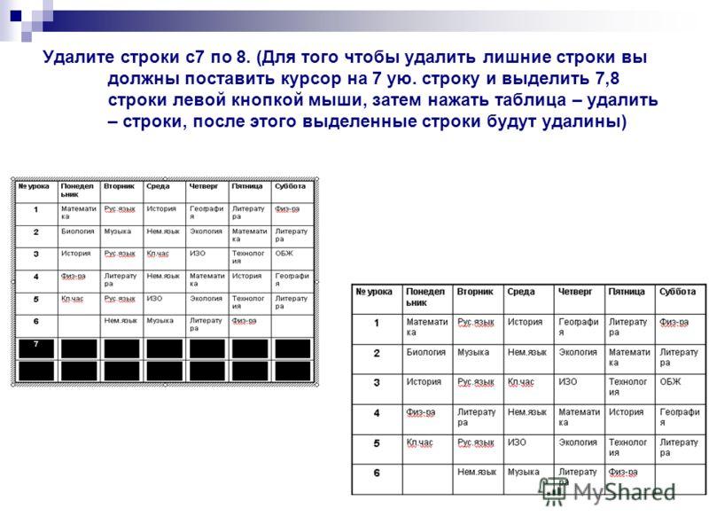 Удалите строки с7 по 8. (Для того чтобы удалить лишние строки вы должны поставить курсор на 7 ую. строку и выделить 7,8 строки левой кнопкой мыши, затем нажать таблица – удалить – строки, после этого выделенные строки будут удалины)