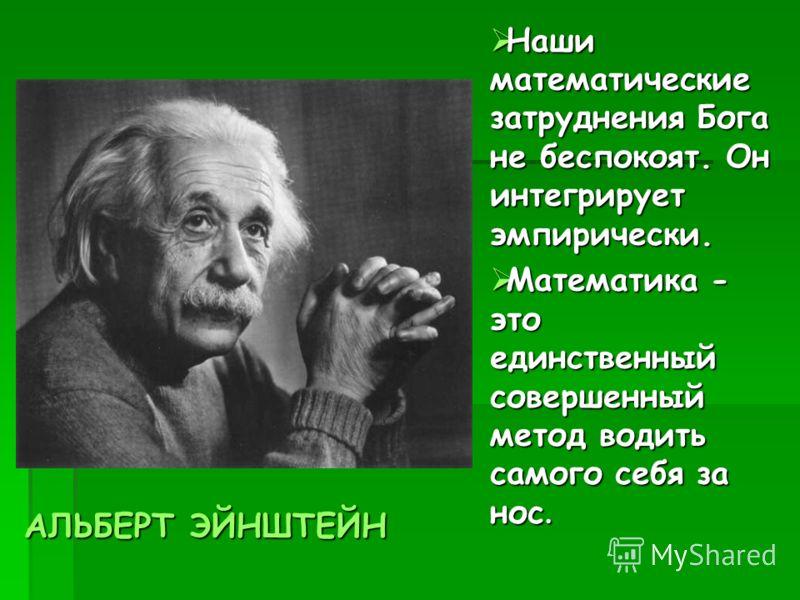 Наши математические затруднения Бога не беспокоят. Он интегрирует эмпирически. Наши математические затруднения Бога не беспокоят. Он интегрирует эмпирически. Математика - это единственный совершенный метод водить самого себя за нос. Математика - это