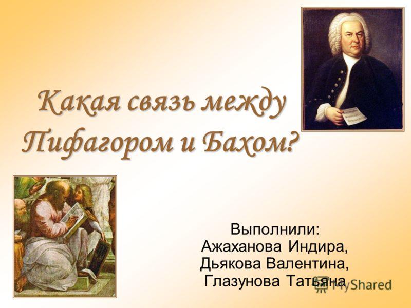 Какая связь между Пифагором и Бахом? Выполнили: Ажаханова Индира, Дьякова Валентина, Глазунова Татьяна