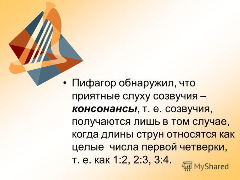 Пифагор обнаружил, что приятные слуху созвучия – консонансы, т. е. созвучия, получаются лишь в том случае, когда длины струн относятся как целые числа первой четверки, т. е. как 1:2, 2:3, 3:4.