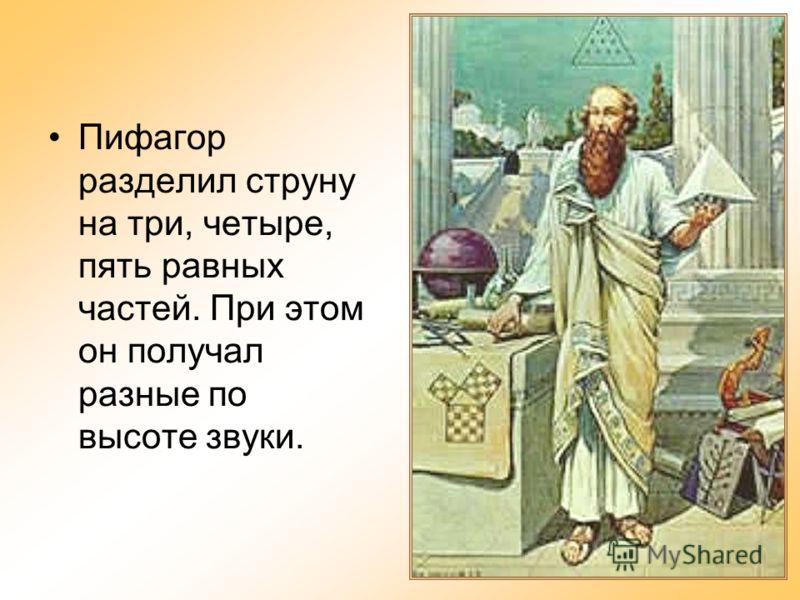 Пифагор разделил струну на три, четыре, пять равных частей. При этом он получал разные по высоте звуки.