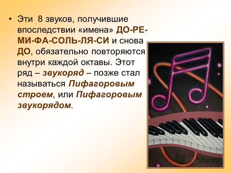 Эти 8 звуков, получившие впоследствии «имена» ДО-РЕ- МИ-ФА-СОЛЬ-ЛЯ-СИ и снова ДО, обязательно повторяются внутри каждой октавы. Этот ряд – звукоряд – позже стал называться Пифагоровым строем, или Пифагоровым звукорядом.