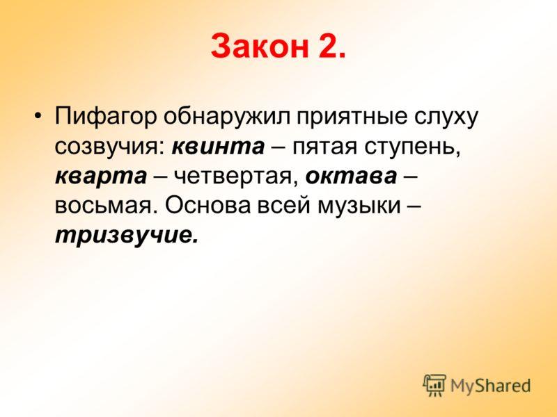 Закон 2. Пифагор обнаружил приятные слуху созвучия: квинта – пятая ступень, кварта – четвертая, октава – восьмая. Основа всей музыки – тризвучие.