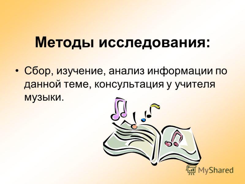Методы исследования: Сбор, изучение, анализ информации по данной теме, консультация у учителя музыки.