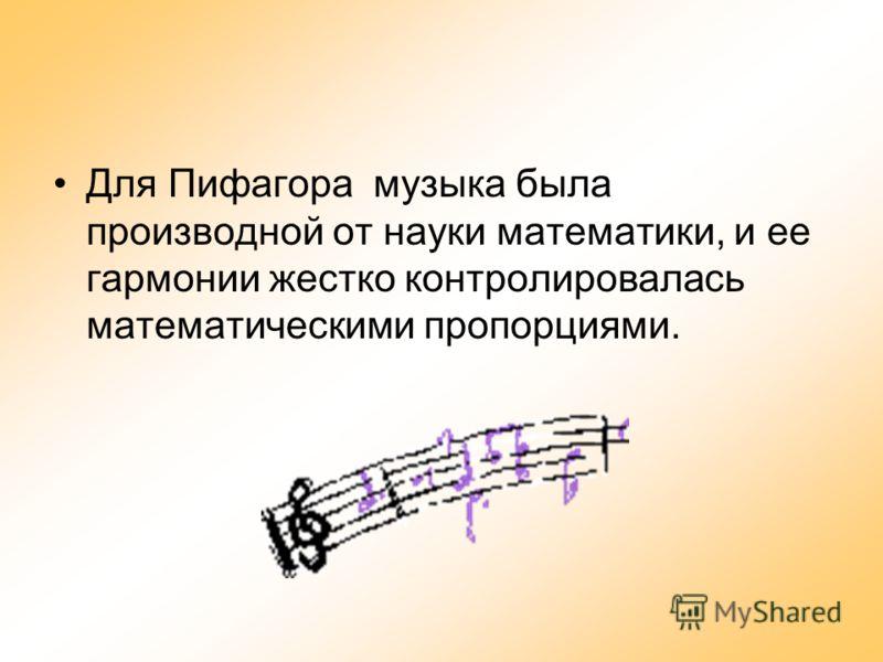 Для Пифагора музыка была производной от науки математики, и ее гармонии жестко контролировалась математическими пропорциями.