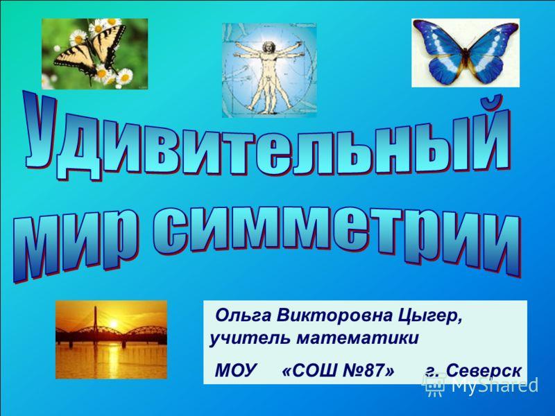 Ольга Викторовна Цыгер, учитель математики МОУ «СОШ 87» г. Северск