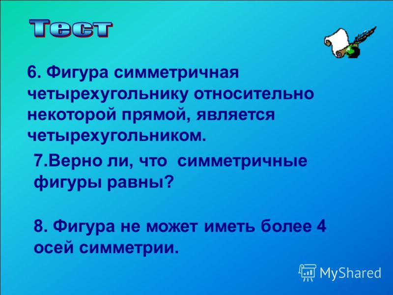 6. Фигура симметричная четырехугольнику относительно некоторой прямой, является четырехугольником. 7.Верно ли, что симметричные фигуры равны? 8. Фигура не может иметь более 4 осей симметрии.