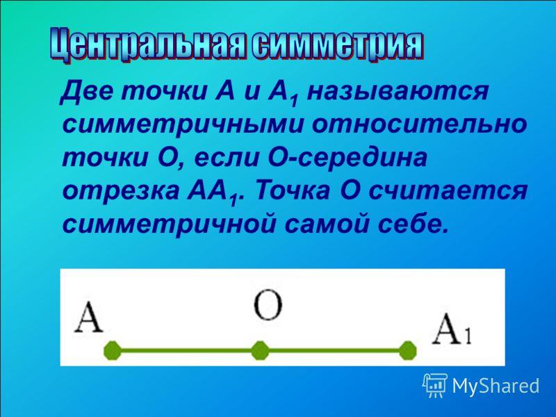 Две точки А и А 1 называются симметричными относительно точки О, если О-середина отрезка АА 1. Точка О считается симметричной самой себе.