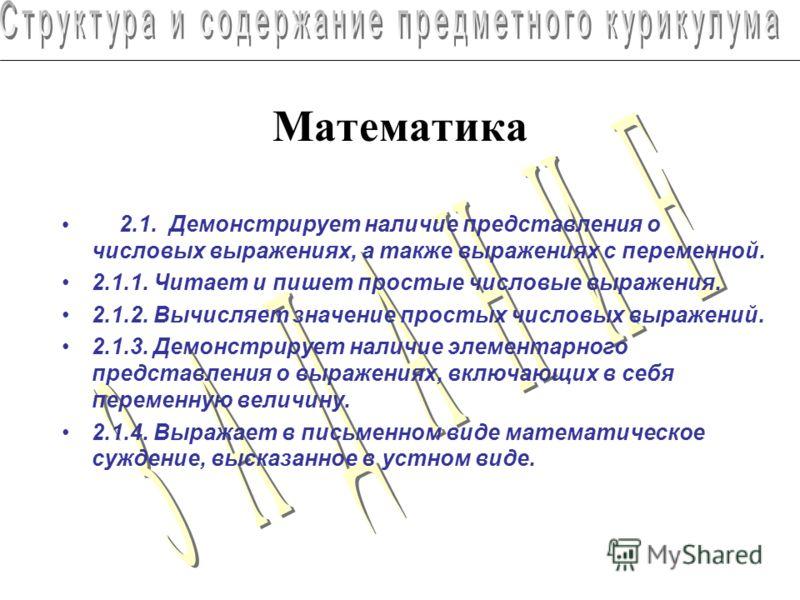 Математика 2.1. Демонстрирует наличие представления о числовых выражениях, а также выражениях с переменной. 2.1.1. Читает и пишет простые числовые выражения. 2.1.2. Вычисляет значение простых числовых выражений. 2.1.3. Демонстрирует наличие элементар