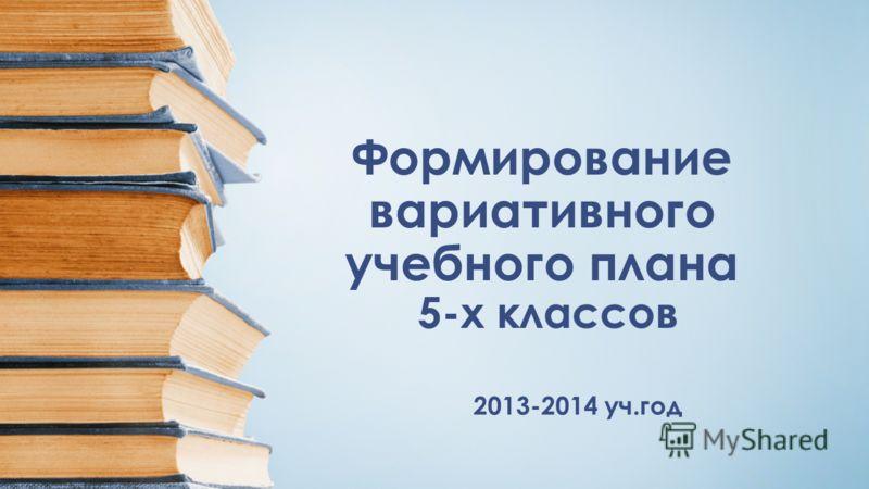 Формирование вариативного учебного плана 5-х классов 2013-2014 уч.год