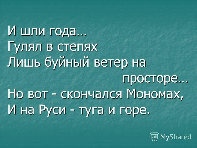 И шли года… Гулял в степях Лишь буйный ветер на просторе… Но вот - скончался Мономах, И на Руси - туга и горе.