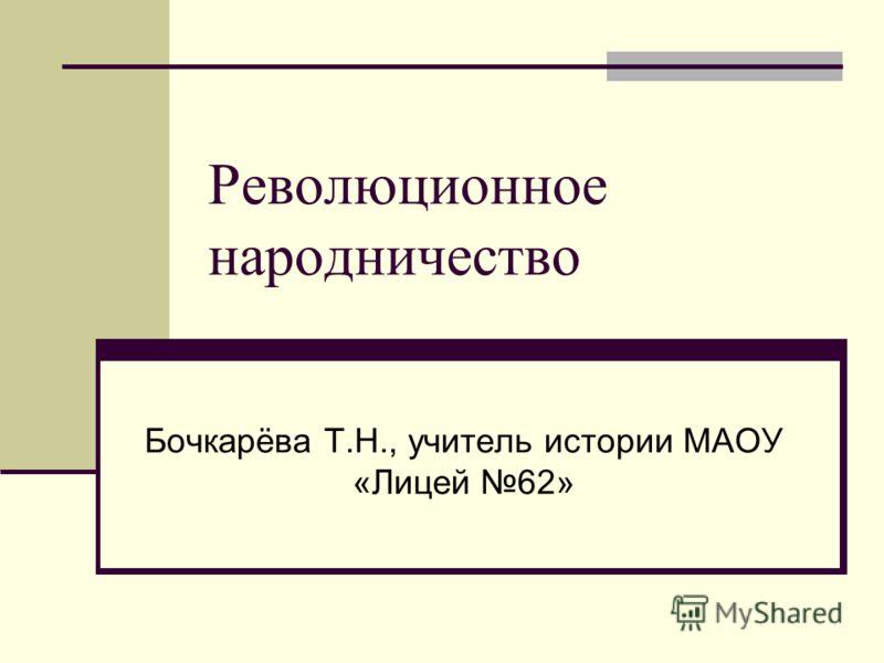 Революционное народничество Бочкарёва Т.Н., учитель истории МАОУ «Лицей 62»