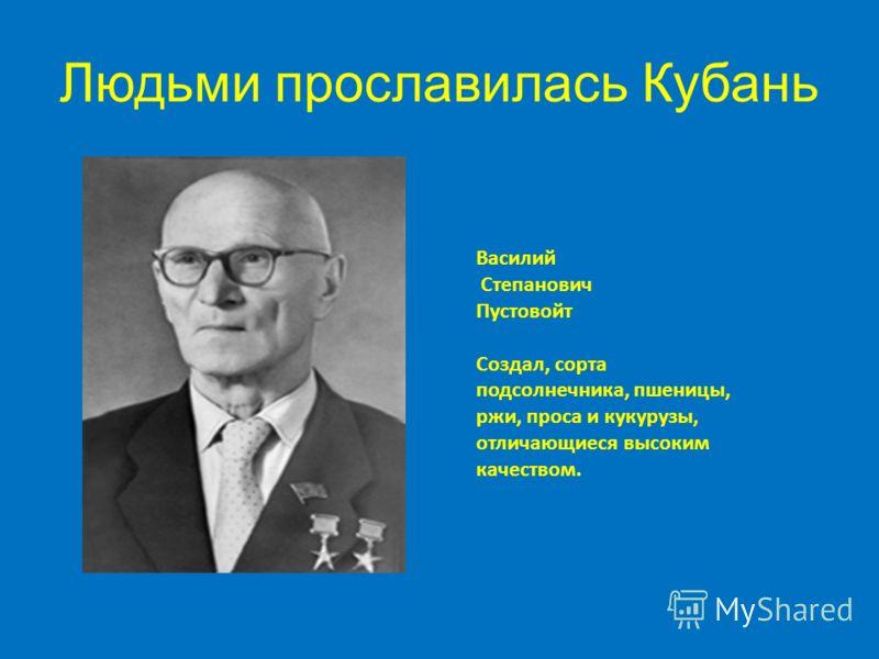 Людьми прославилась Кубань Василий Степанович Пустовойт Создал, сорта подсолнечника, пшеницы, ржи, проса и кукурузы, отличающиеся высоким качеством.