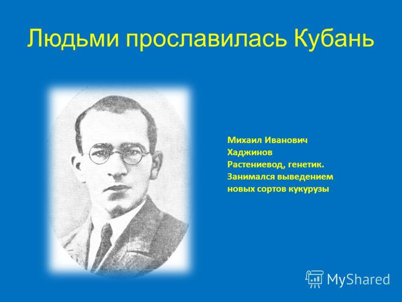 Людьми прославилась Кубань Михаил Иванович Хаджинов Растениевод, генетик. Занимался выведением новых сортов кукурузы