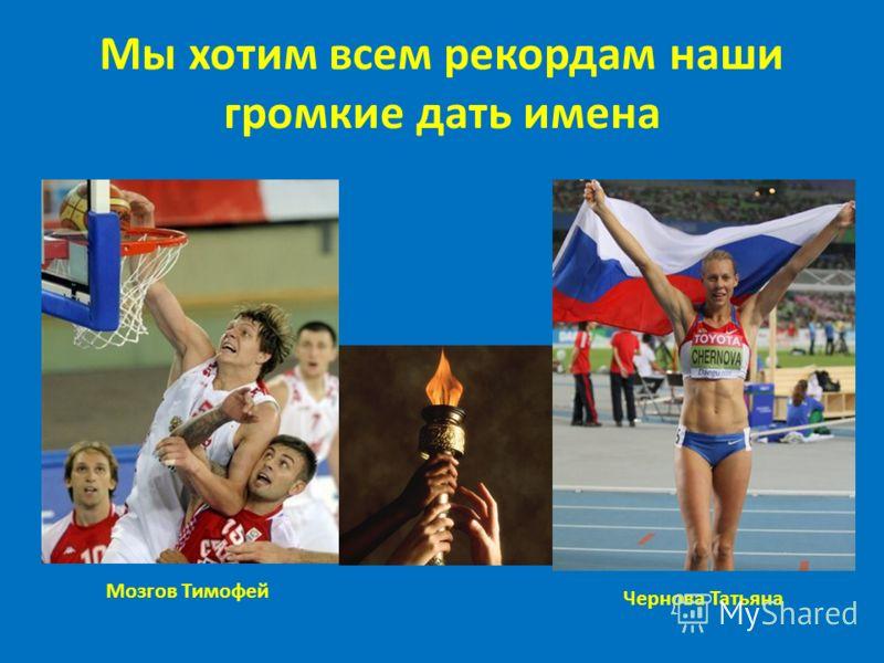 Мы хотим всем рекордам наши громкие дать имена Мозгов Тимофей Чернова Татьяна