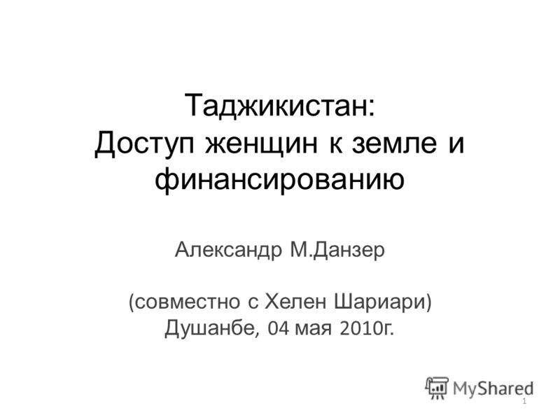 Таджикистан: Доступ женщин к земле и финансированию Александр М.Данзер ( совместно с Хелен Шариари ) Душанбе, 04 мая 2010 г. 1