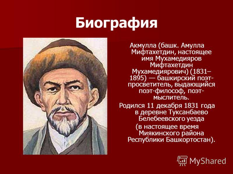 Биография Акмулла (башк. Амулла Мифтахетдин, настоящее имя Мухамедияров Мифтахетдин Мухамедиярович) (1831– 1895) башкирский поэт- просветитель, выдающийся поэт-философ, поэт- мыслитель. Родился 11 декабря 1831 года в деревне Туксанбаево Белебеевского