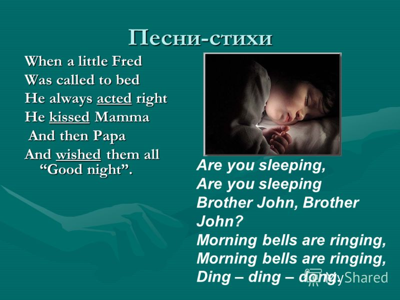 Песни-стихи When a little Fred Was called to bed He always acted right He kissed Mamma And then Papa And wished them all Good night. Are you sleeping, Are you sleeping Brother John, Brother John? Morning bells are ringing, Morning bells are ringing,