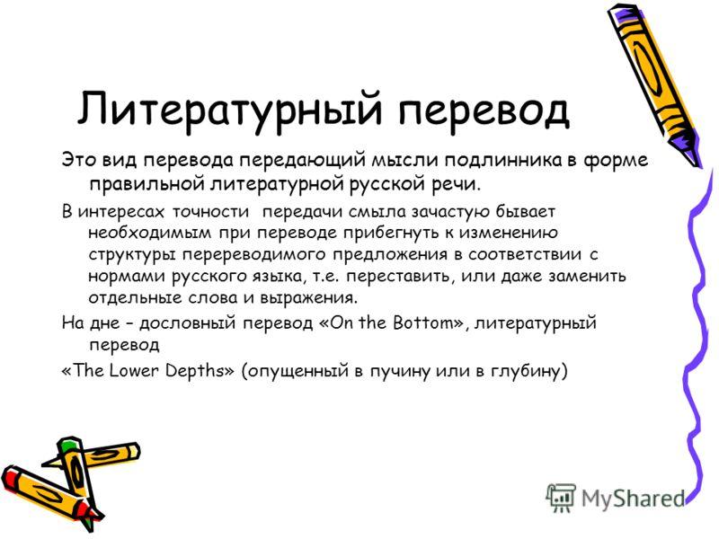 Литературный перевод Это вид перевода передающий мысли подлинника в форме правильной литературной русской речи. В интересах точности передачи смыла зачастую бывает необходимым при переводе прибегнуть к изменению структуры перереводимого предложения в